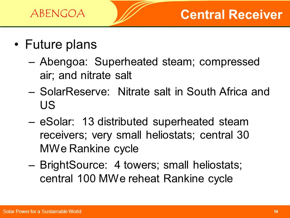 Solar Power for a Sustainable World ABENGOA 14 Central Receiver Future plans –Abengoa: Superheated steam; compressed air; and nitrate salt –SolarReser