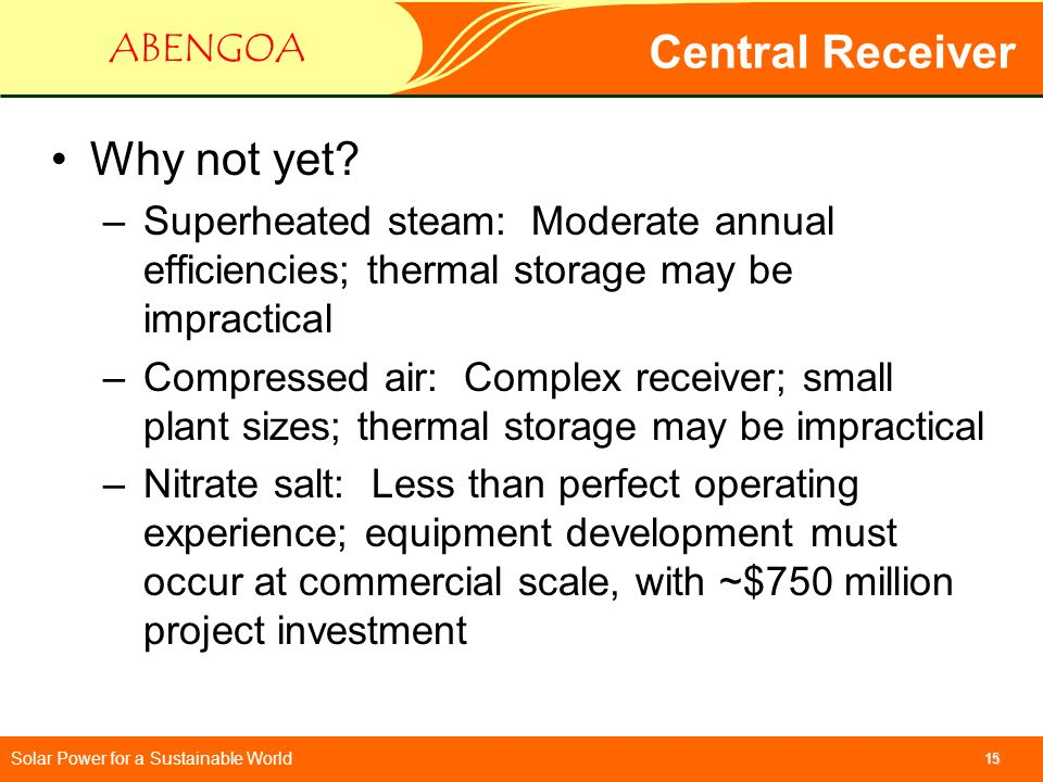 Solar Power for a Sustainable World ABENGOA 15 Central Receiver Why not yet? –Superheated steam: Moderate annual efficiencies; thermal storage may be
