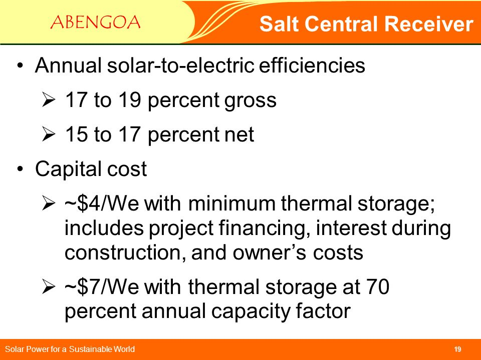 Solar Power for a Sustainable World ABENGOA 19 Salt Central Receiver Annual solar-to-electric efficiencies 17 to 19 percent gross 15 to 17 percent net