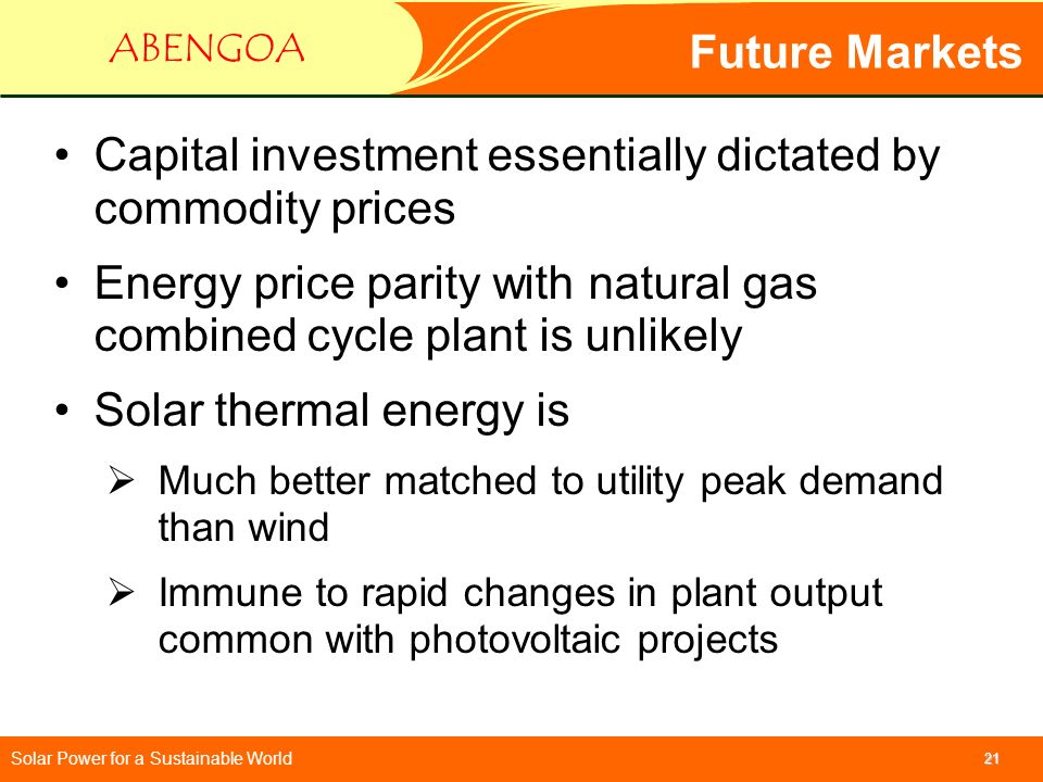Solar Power for a Sustainable World ABENGOA 21 Future Markets Capital investment essentially dictated by commodity prices Energy price parity with nat
