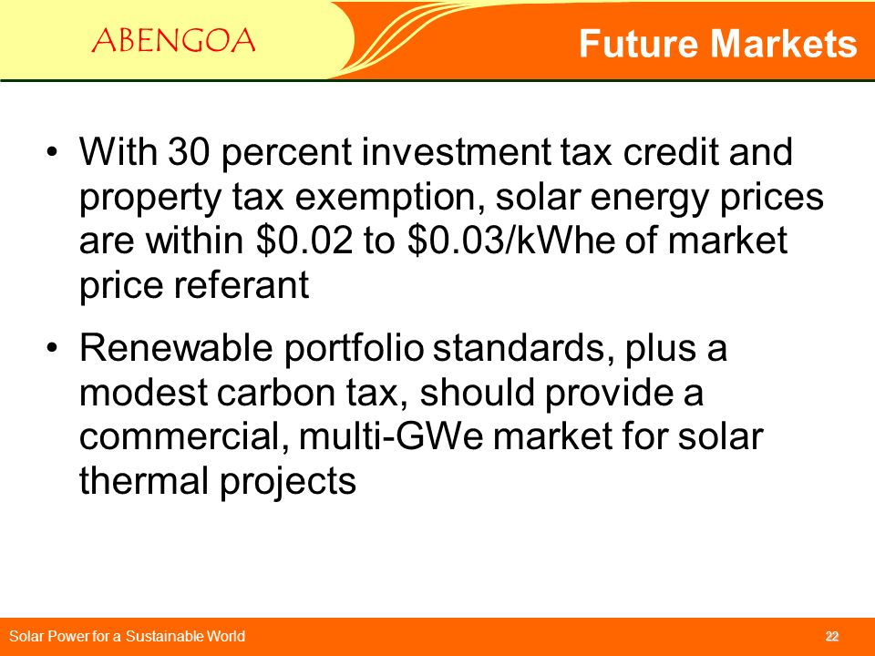 Solar Power for a Sustainable World ABENGOA 22 Future Markets With 30 percent investment tax credit and property tax exemption, solar energy prices ar