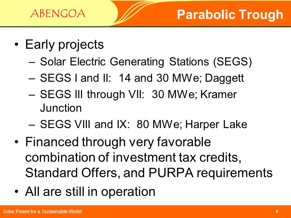 Solar Power for a Sustainable World ABENGOA 8 Parabolic Trough Early projects –Solar Electric Generating Stations (SEGS) –SEGS I and II: 14 and 30 MWe