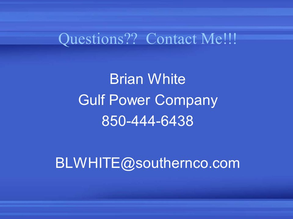 Questions?? Contact Me!!! Brian White Gulf Power Company 850-444-6438 BLWHITE@southernco.com