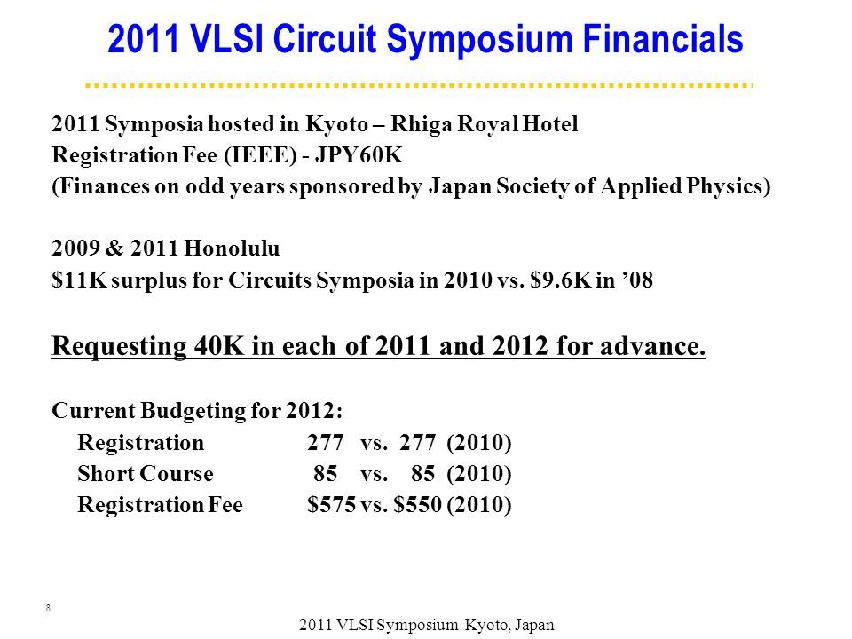 VLSI Circuit Symposium Financials 2011 Symposia hosted in Kyoto – Rhiga Royal Hotel Registration Fee (IEEE) - JPY60K (Finances on odd years sponsored by Japan Society of Applied Physics) 2009 & 2011 Honolulu $11K surplus for Circuits Symposia in 2010 vs.