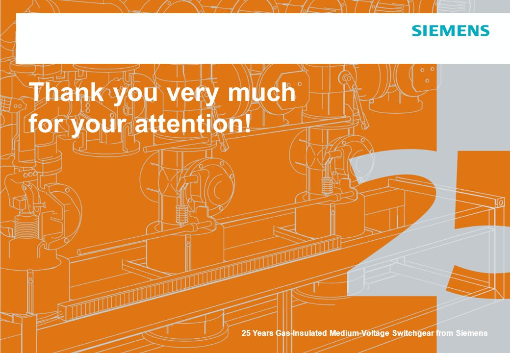 25 Years Gas-Insulated Medium-Voltage Switchgear from Siemens Thank you very much for your attention!