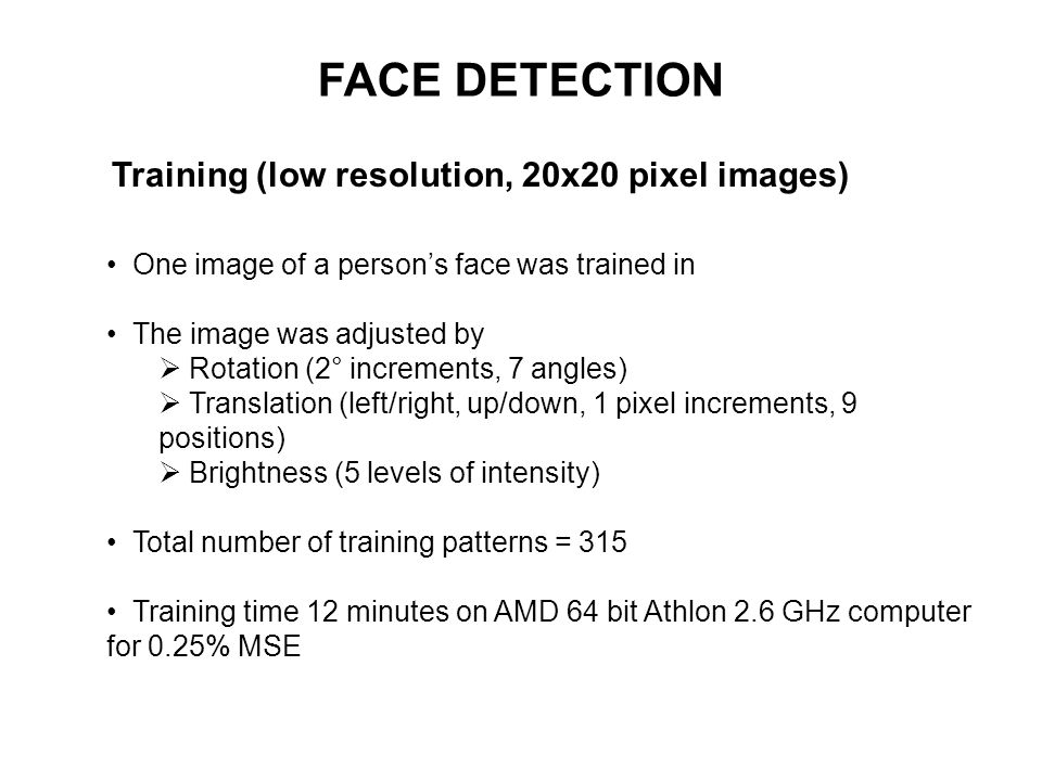 FACE DETECTION Training (low resolution, 20x20 pixel images) One image of a persons face was trained in The image was adjusted by Rotation (2° increme