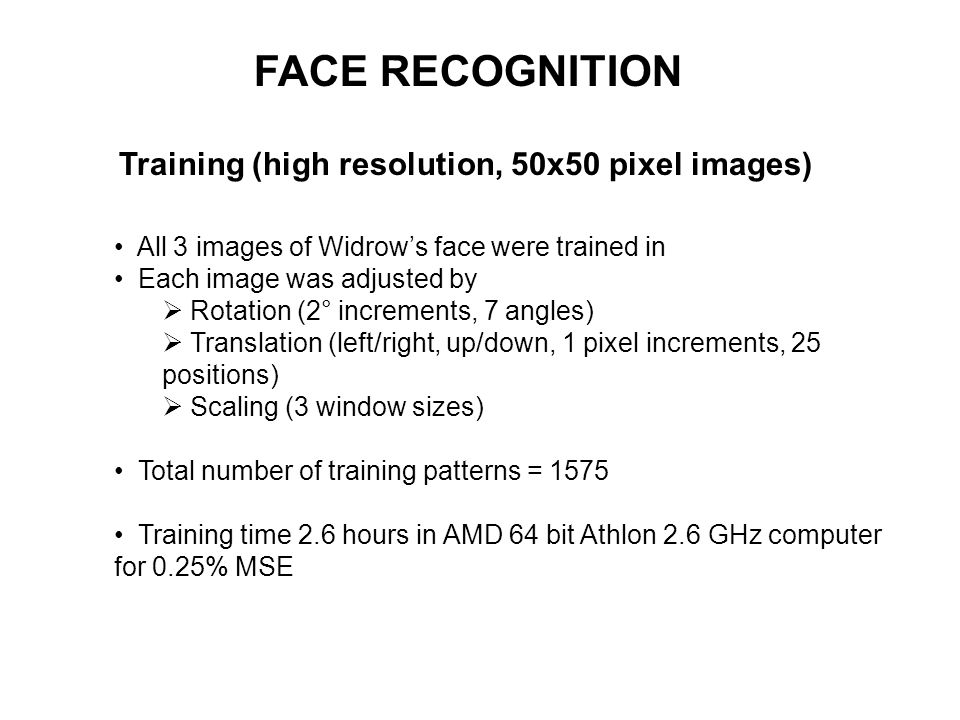 FACE RECOGNITION Training (high resolution, 50x50 pixel images) All 3 images of Widrows face were trained in Each image was adjusted by Rotation (2° i
