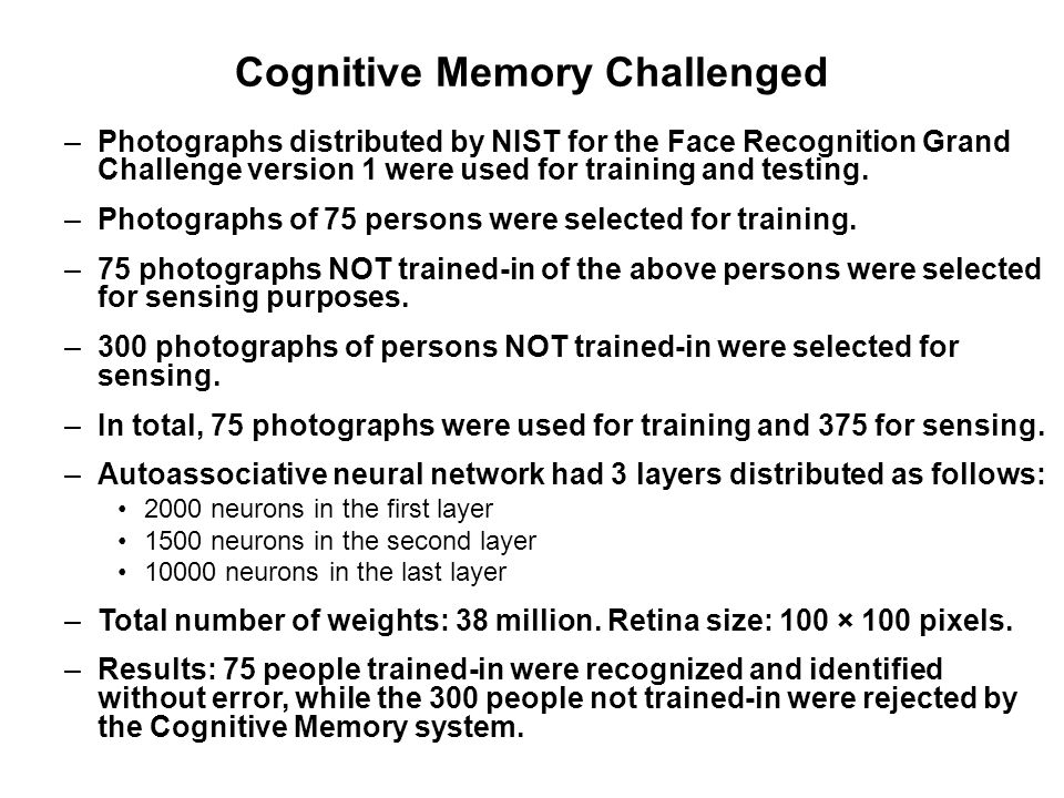 Cognitive Memory Challenged –Photographs distributed by NIST for the Face Recognition Grand Challenge version 1 were used for training and testing. –P