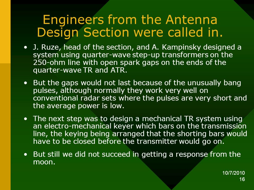 10/7/2010 16 Engineers from the Antenna Design Section were called in. J. Ruze, head of the section, and A. Kampinsky designed a system using quarter-