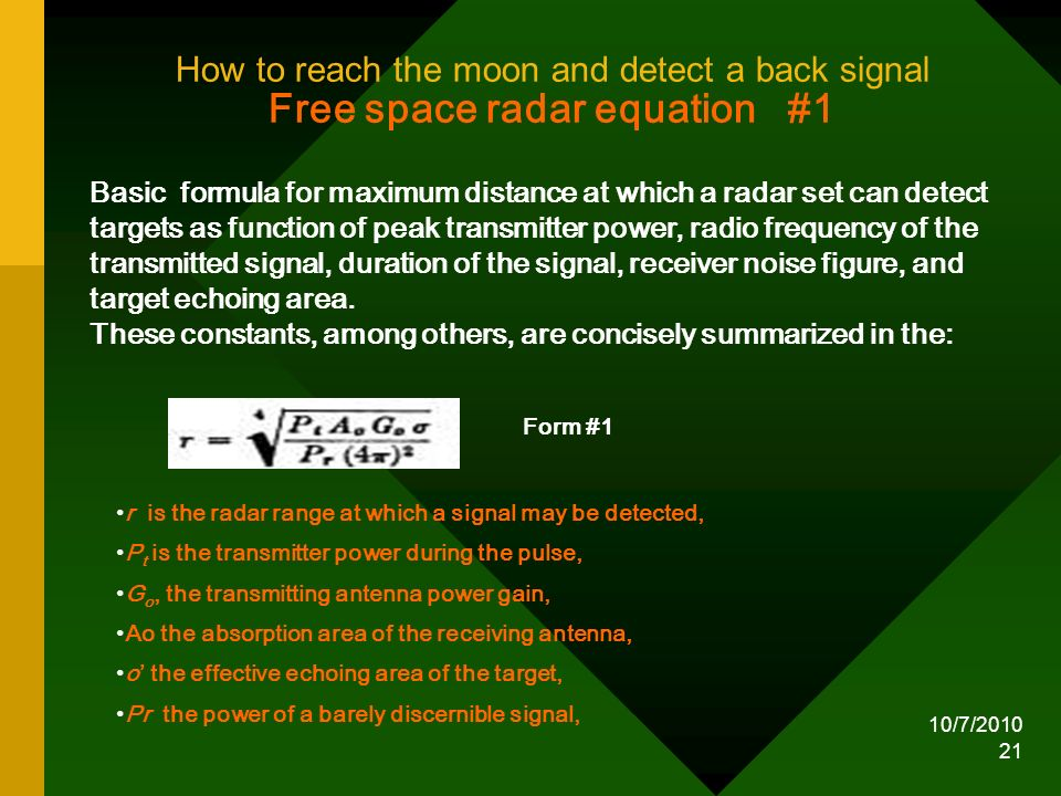 10/7/2010 21 How to reach the moon and detect a back signal Free space radar equation #1 Basic formula for maximum distance at which a radar set can d