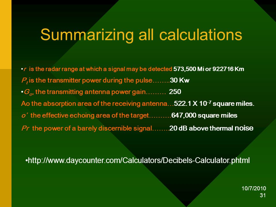 10/7/2010 31 Summarizing all calculations r is the radar range at which a signal may be detected 573,500 Mi or 922716 Km P t is the transmitter power