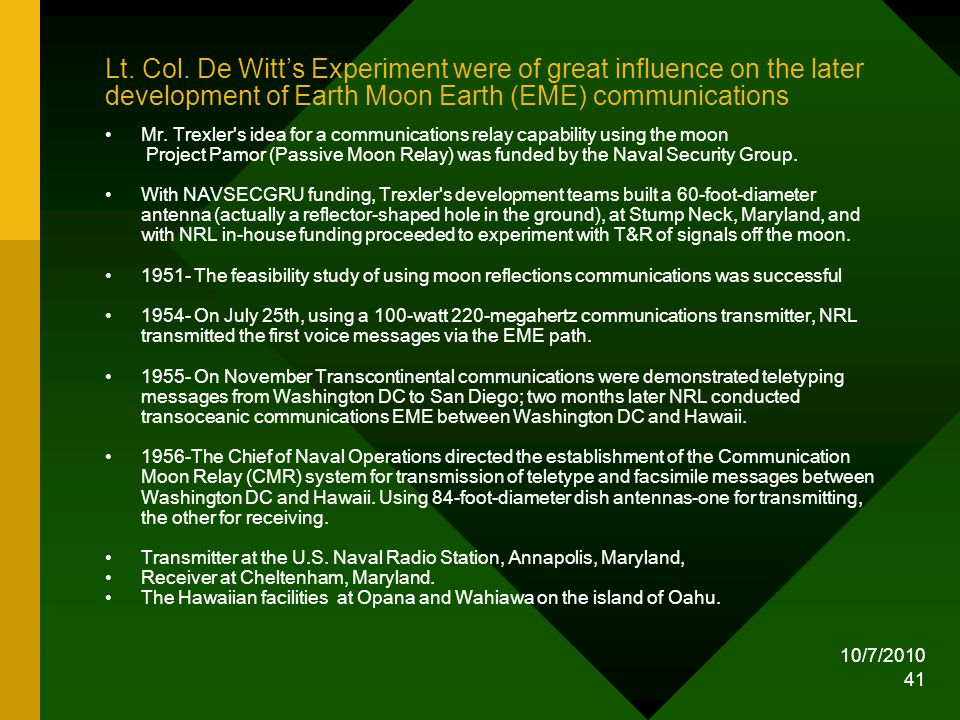 10/7/2010 41 Lt. Col. De Witts Experiment were of great influence on the later development of Earth Moon Earth (EME) communications Mr. Trexler's idea