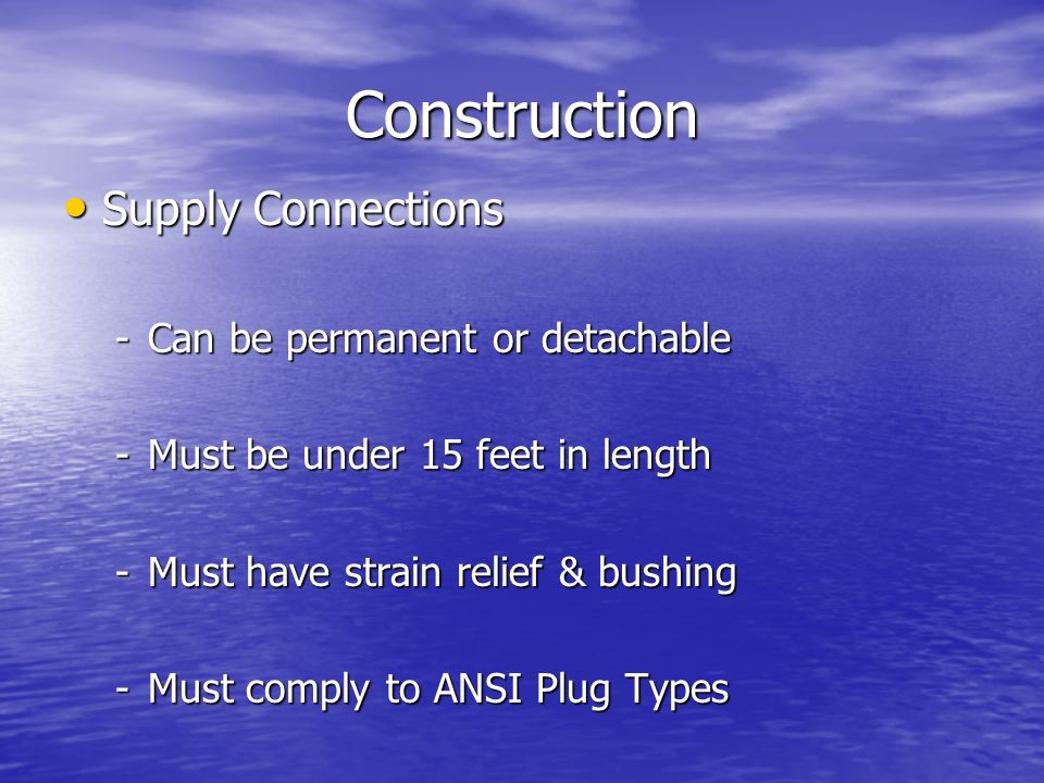 Construction Supply Connections Supply Connections -Can be permanent or detachable -Must be under 15 feet in length -Must have strain relief & bushing