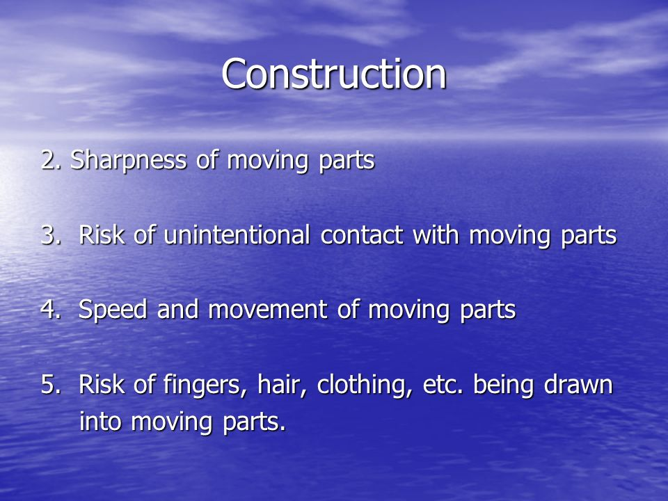 Construction 2. Sharpness of moving parts 3. Risk of unintentional contact with moving parts 4. Speed and movement of moving parts 5. Risk of fingers,