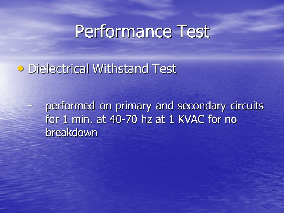 Performance Test Dielectrical Withstand Test Dielectrical Withstand Test - performed on primary and secondary circuits for 1 min. at 40-70 hz at 1 KVA