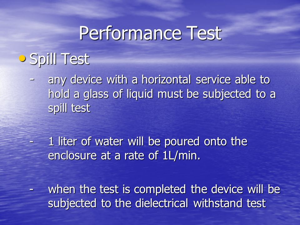 Performance Test Spill Test Spill Test - any device with a horizontal service able to hold a glass of liquid must be subjected to a spill test - 1 liter of water will be poured onto the enclosure at a rate of 1L/min.