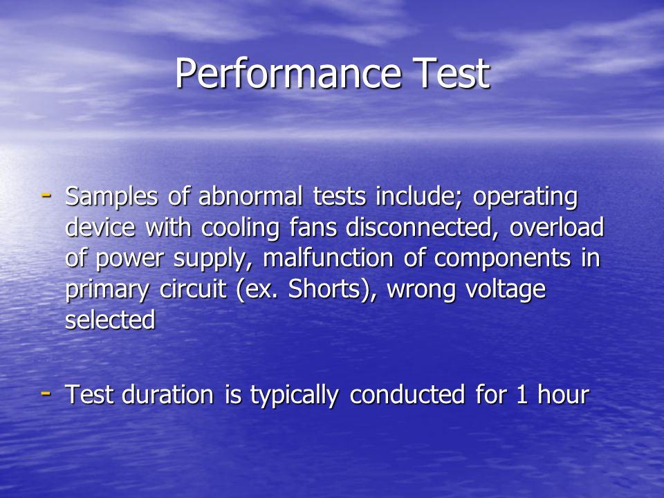 Performance Test - Samples of abnormal tests include; operating device with cooling fans disconnected, overload of power supply, malfunction of compon