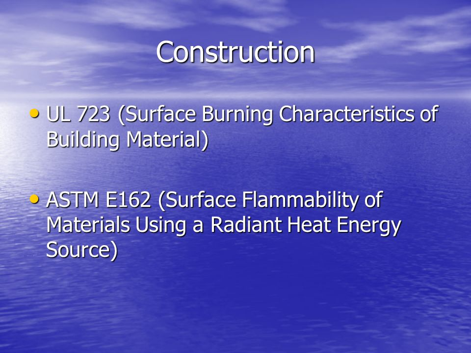 Construction UL 723 (Surface Burning Characteristics of Building Material) UL 723 (Surface Burning Characteristics of Building Material) ASTM E162 (Surface Flammability of Materials Using a Radiant Heat Energy Source) ASTM E162 (Surface Flammability of Materials Using a Radiant Heat Energy Source)