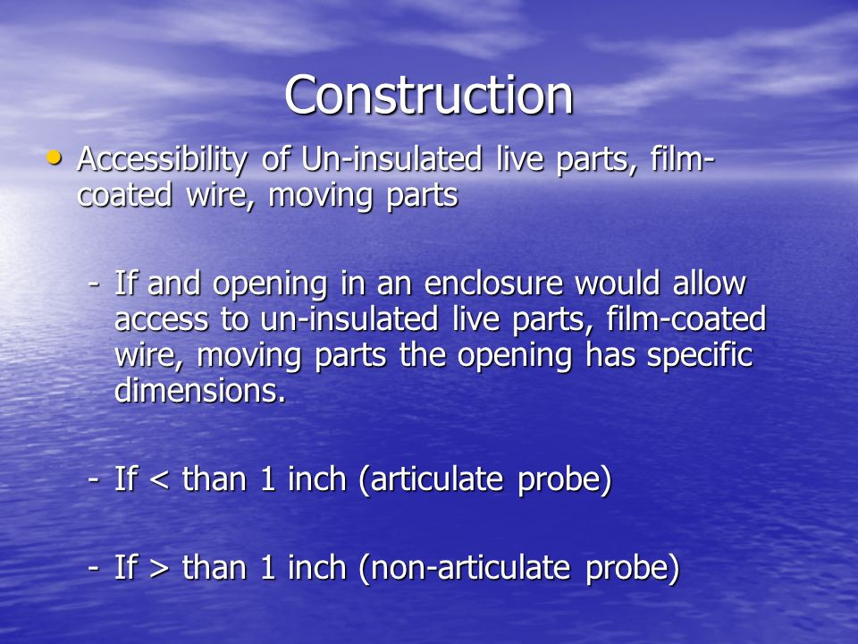 Construction Accessibility of Un-insulated live parts, film- coated wire, moving parts Accessibility of Un-insulated live parts, film- coated wire, mo
