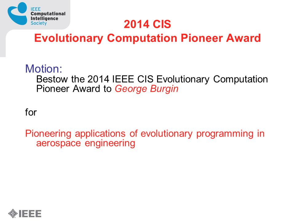2014 CIS Evolutionary Computation Pioneer Award Motion: Bestow the 2014 IEEE CIS Evolutionary Computation Pioneer Award to George Burgin for Pioneering applications of evolutionary programming in aerospace engineering