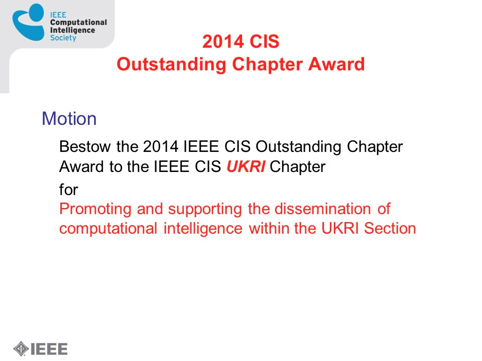 2014 CIS Outstanding Chapter Award Motion Bestow the 2014 IEEE CIS Outstanding Chapter Award to the IEEE CIS UKRI Chapter for Promoting and supporting the dissemination of computational intelligence within the UKRI Section