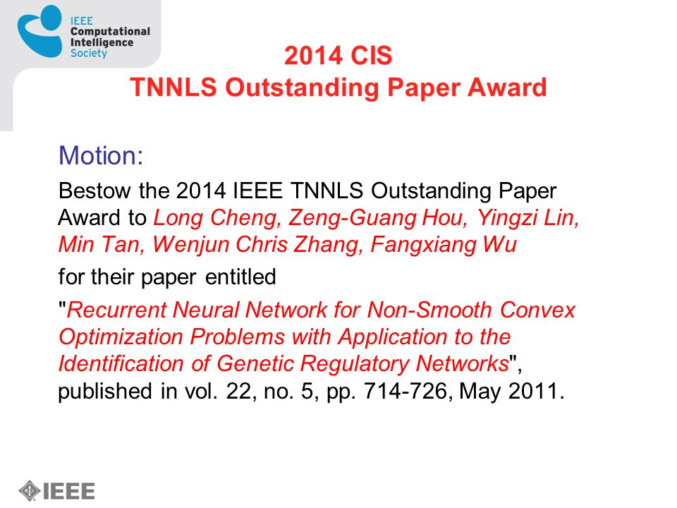 2014 CIS TNNLS Outstanding Paper Award Motion: Bestow the 2014 IEEE TNNLS Outstanding Paper Award to Long Cheng, Zeng-Guang Hou, Yingzi Lin, Min Tan, Wenjun Chris Zhang, Fangxiang Wu for their paper entitled Recurrent Neural Network for Non-Smooth Convex Optimization Problems with Application to the Identification of Genetic Regulatory Networks , published in vol.