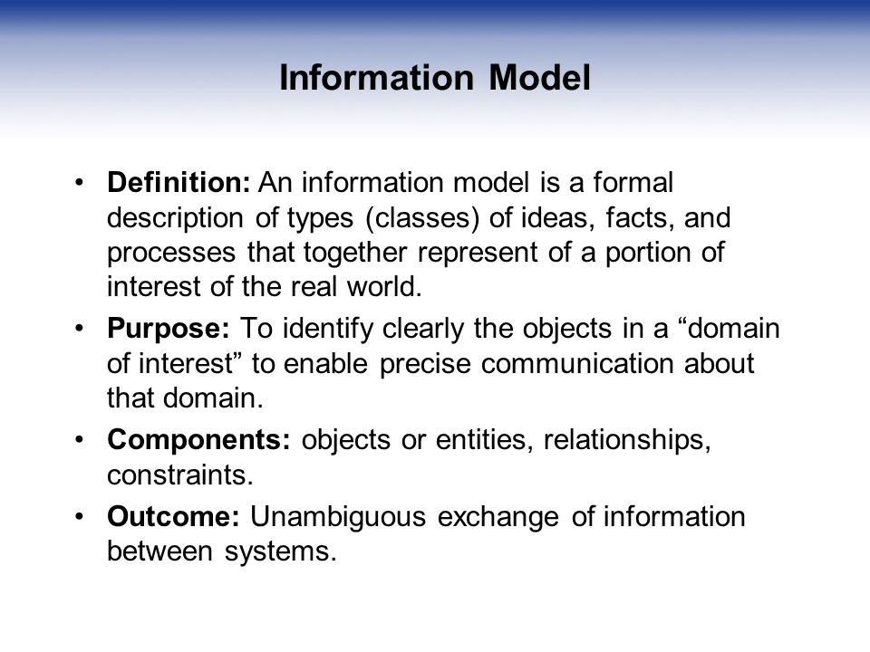 Information Model Definition: An information model is a formal description of types (classes) of ideas, facts, and processes that together represent of a portion of interest of the real world.