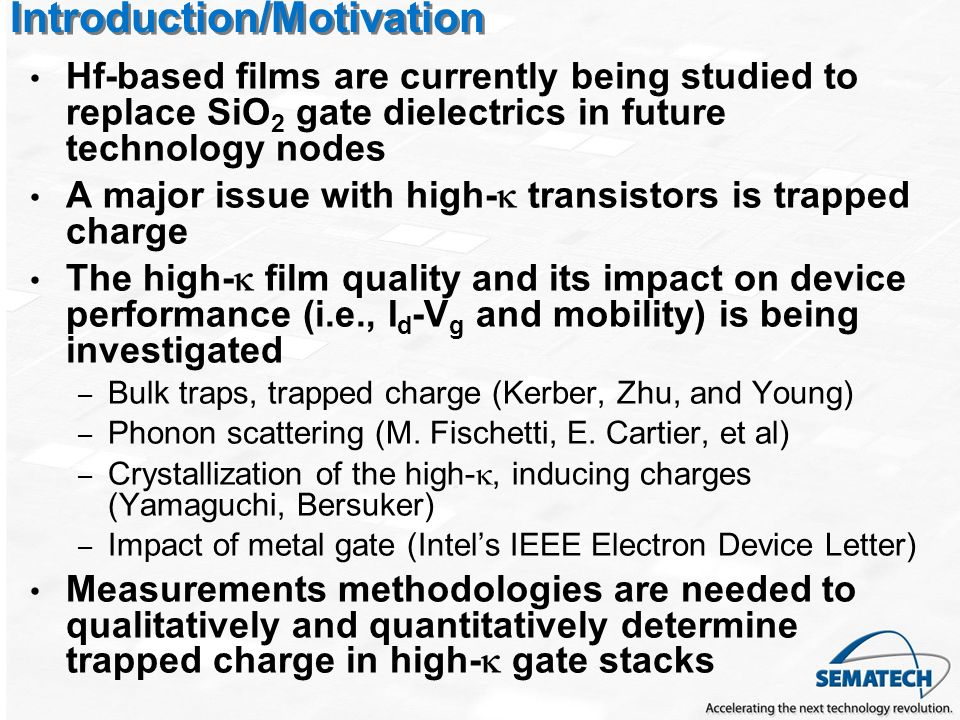Introduction/Motivation Hf-based films are currently being studied to replace SiO 2 gate dielectrics in future technology nodes A major issue with high- transistors is trapped charge The high- film quality and its impact on device performance (i.e., I d -V g and mobility) is being investigated – Bulk traps, trapped charge (Kerber, Zhu, and Young) – Phonon scattering (M.