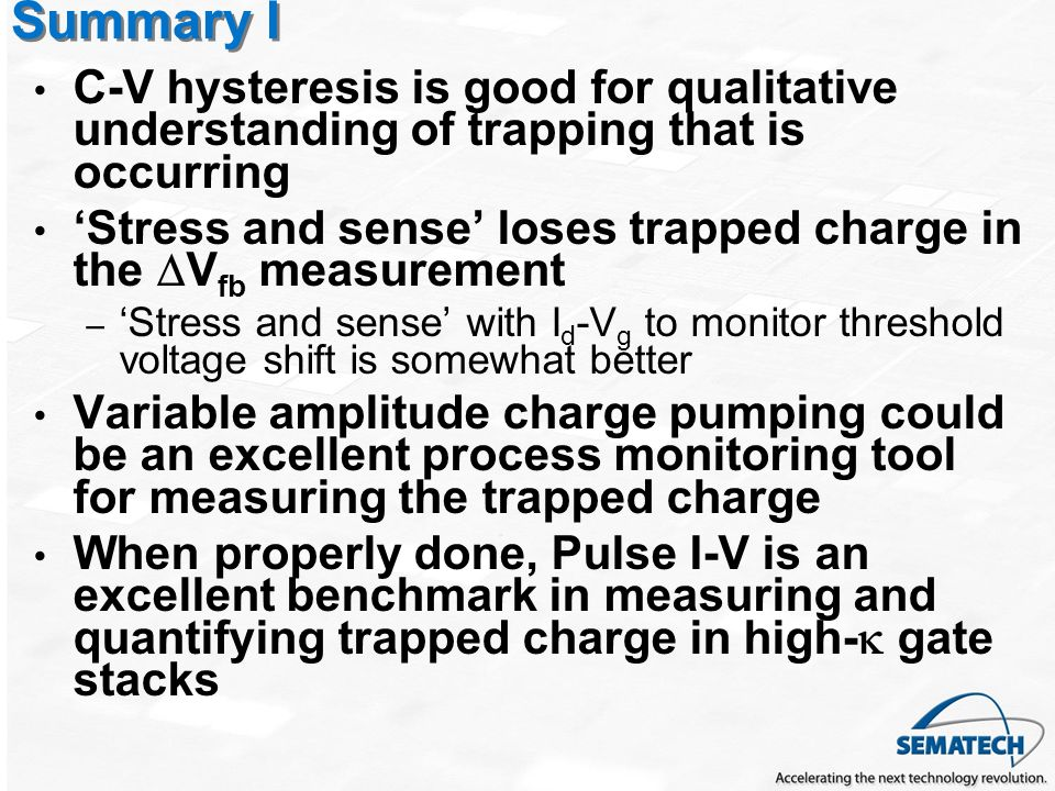 Summary I C-V hysteresis is good for qualitative understanding of trapping that is occurring Stress and sense loses trapped charge in the V fb measurement – Stress and sense with I d -V g to monitor threshold voltage shift is somewhat better Variable amplitude charge pumping could be an excellent process monitoring tool for measuring the trapped charge When properly done, Pulse I-V is an excellent benchmark in measuring and quantifying trapped charge in high- gate stacks