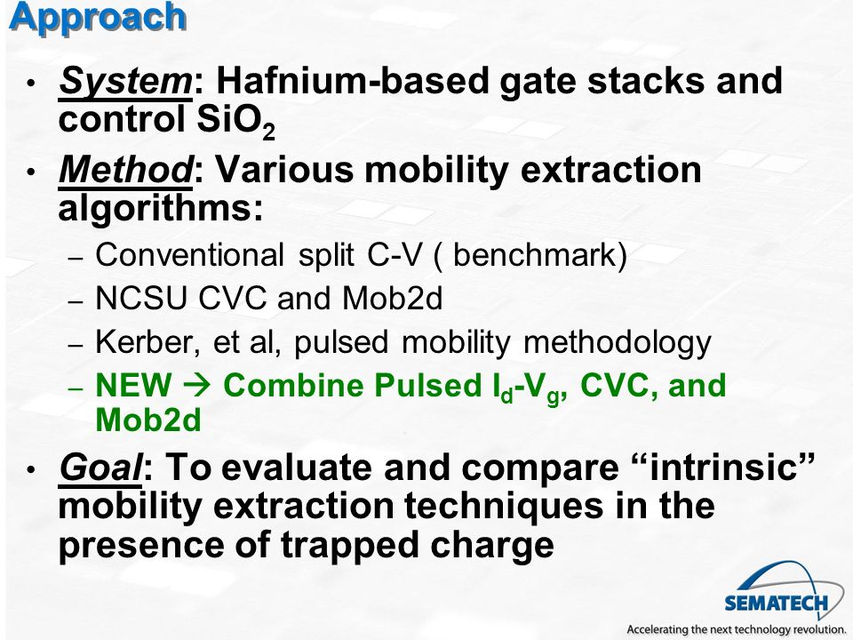 Approach System: Hafnium-based gate stacks and control SiO 2 Method: Various mobility extraction algorithms: – Conventional split C-V ( benchmark) – NCSU CVC and Mob2d – Kerber, et al, pulsed mobility methodology – NEW Combine Pulsed I d -V g, CVC, and Mob2d Goal: To evaluate and compare intrinsic mobility extraction techniques in the presence of trapped charge