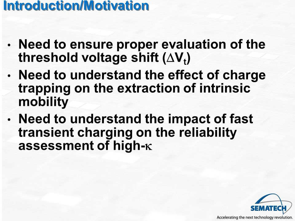 Introduction/Motivation Need to ensure proper evaluation of the threshold voltage shift ( V t ) Need to understand the effect of charge trapping on the extraction of intrinsic mobility Need to understand the impact of fast transient charging on the reliability assessment of high-