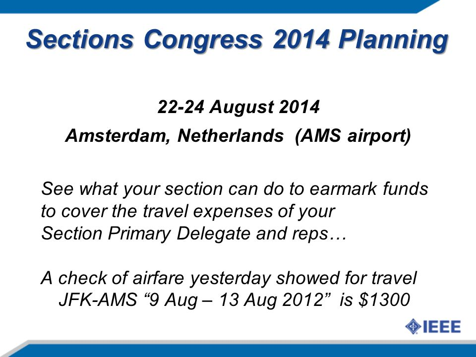 Sections Congress 2014 Planning August 2014 Amsterdam, Netherlands (AMS airport) See what your section can do to earmark funds to cover the travel expenses of your Section Primary Delegate and reps… A check of airfare yesterday showed for travel JFK-AMS 9 Aug – 13 Aug 2012 is $1300