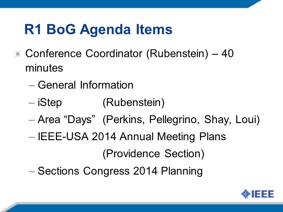 R1 BoG Agenda Items Conference Coordinator (Rubenstein) – 40 minutes –General Information –iStep (Rubenstein) –Area Days (Perkins, Pellegrino, Shay, Loui) –IEEE-USA 2014 Annual Meeting Plans (Providence Section) –Sections Congress 2014 Planning