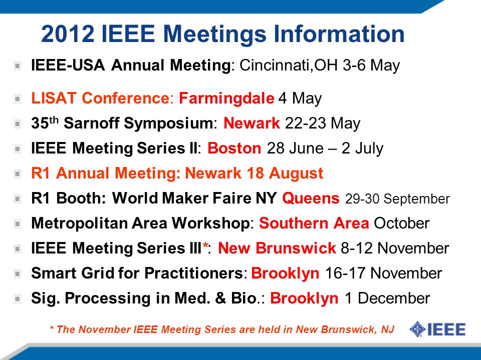 2012 IEEE Meetings Information IEEE-USA Annual Meeting: Cincinnati,OH 3-6 May LISAT Conference: Farmingdale 4 May 35 th Sarnoff Symposium: Newark May IEEE Meeting Series II: Boston 28 June – 2 July R1 Annual Meeting: Newark 18 August R1 Booth: World Maker Faire NY Queens September Metropolitan Area Workshop: Southern Area October IEEE Meeting Series III*: New Brunswick 8-12 November Smart Grid for Practitioners: Brooklyn November Sig.