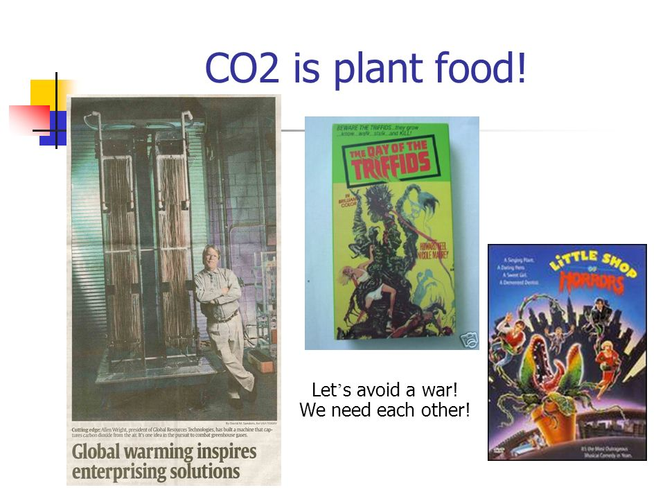 CO2 is plant food! Let s avoid a war! We need each other!