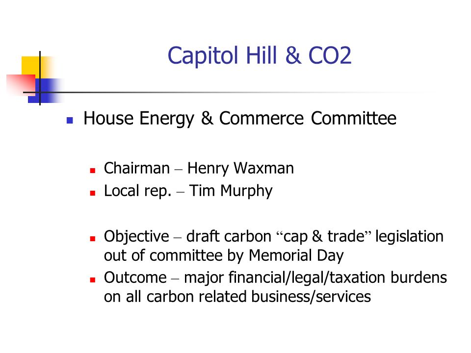 House Energy & Commerce Committee Chairman – Henry Waxman Local rep. – Tim Murphy Objective – draft carbon cap & trade legislation out of committee by