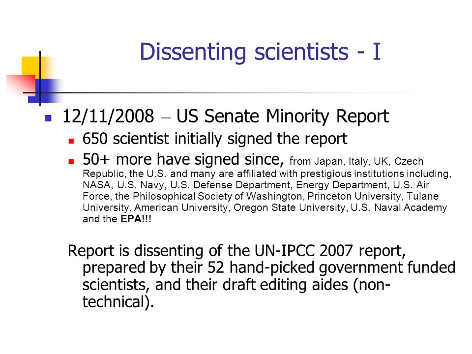 Dissenting scientists - I 12/11/2008 – US Senate Minority Report 650 scientist initially signed the report 50+ more have signed since, from Japan, Ita