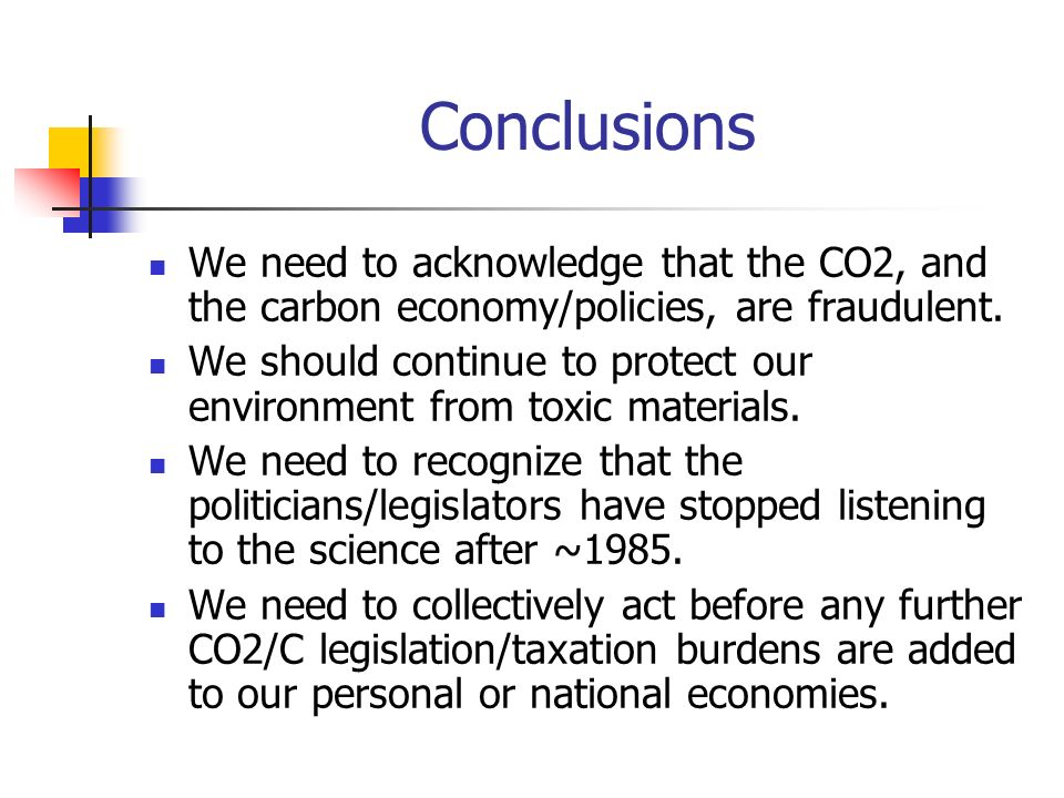 Conclusions We need to acknowledge that the CO2, and the carbon economy/policies, are fraudulent. We should continue to protect our environment from t