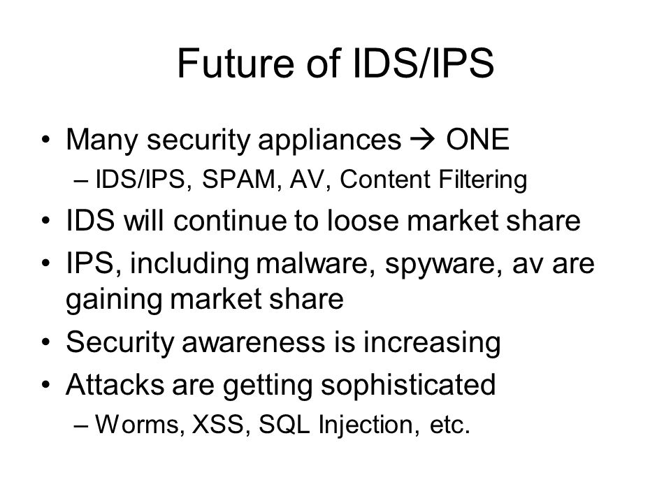 Future of IDS/IPS Many security appliances ONE –IDS/IPS, SPAM, AV, Content Filtering IDS will continue to loose market share IPS, including malware, spyware, av are gaining market share Security awareness is increasing Attacks are getting sophisticated –Worms, XSS, SQL Injection, etc.