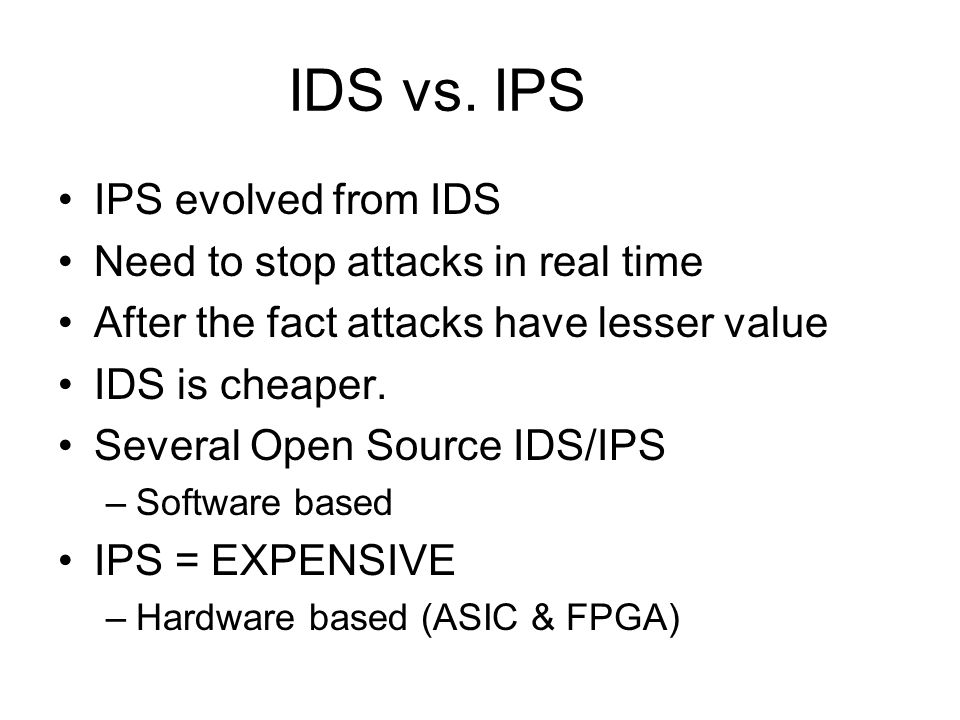 IDS vs. IPS IPS evolved from IDS Need to stop attacks in real time After the fact attacks have lesser value IDS is cheaper. Several Open Source IDS/IP