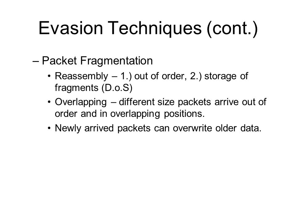 Evasion Techniques (cont.) –Packet Fragmentation Reassembly – 1.) out of order, 2.) storage of fragments (D.o.S) Overlapping – different size packets arrive out of order and in overlapping positions.
