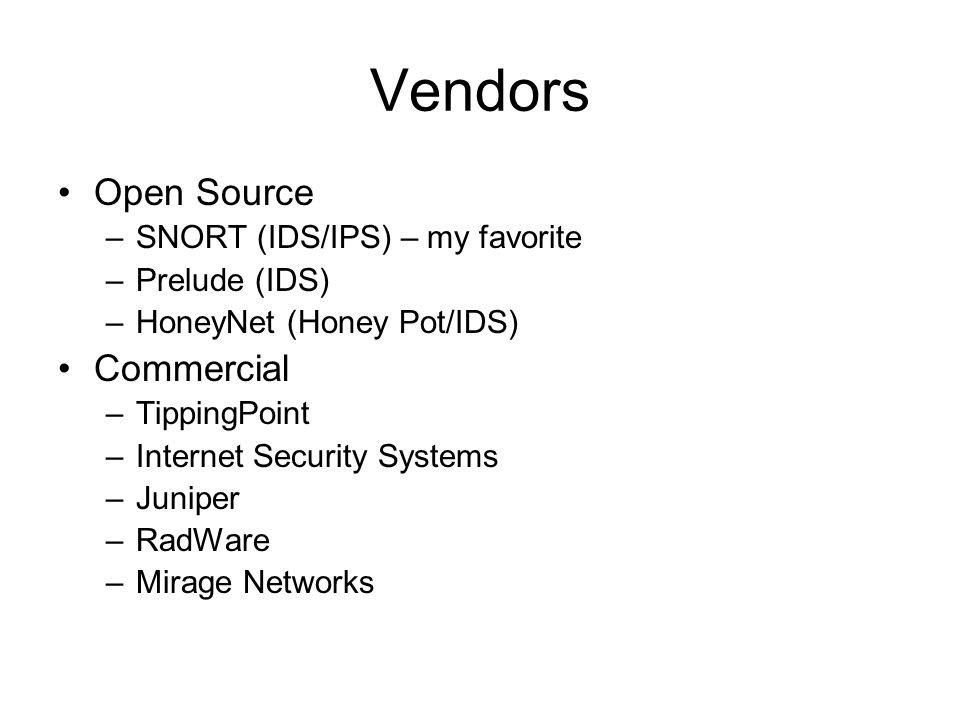 Vendors Open Source –SNORT (IDS/IPS) – my favorite –Prelude (IDS) –HoneyNet (Honey Pot/IDS) Commercial –TippingPoint –Internet Security Systems –Juniper –RadWare –Mirage Networks