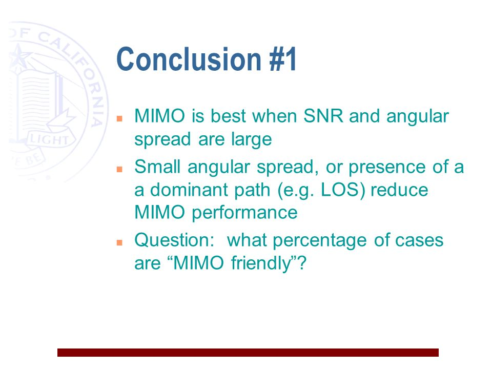 Conclusion #1 n MIMO is best when SNR and angular spread are large n Small angular spread, or presence of a a dominant path (e.g.