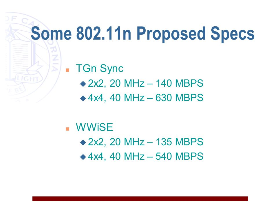 Some n Proposed Specs n TGn Sync u 2x2, 20 MHz – 140 MBPS u 4x4, 40 MHz – 630 MBPS n WWiSE u 2x2, 20 MHz – 135 MBPS u 4x4, 40 MHz – 540 MBPS