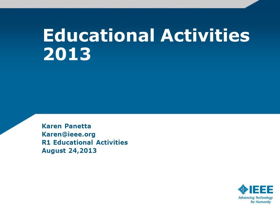 Educational Activities 2013 Karen Panetta Karen@ieee.org R1 Educational Activities August 24,2013
