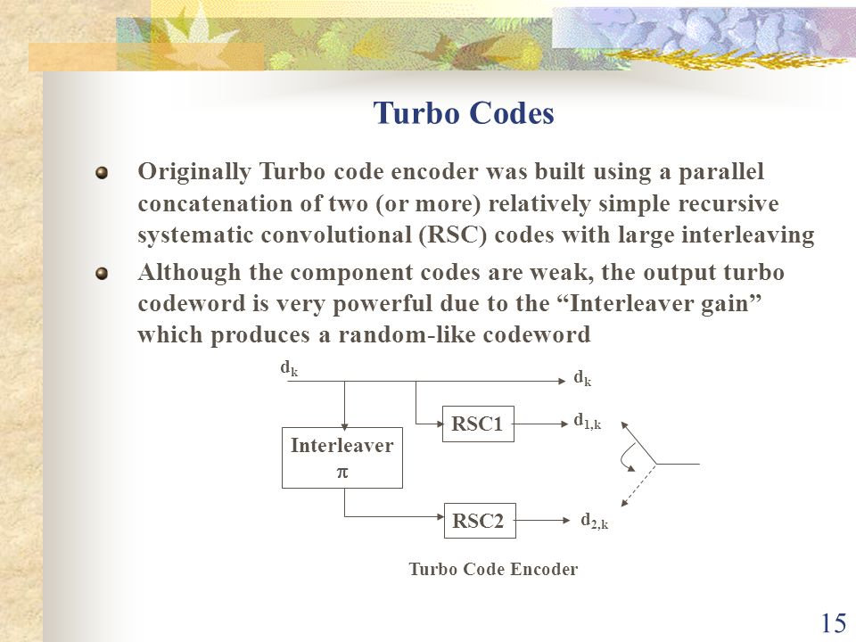 15 Turbo Codes Originally Turbo code encoder was built using a parallel concatenation of two (or more) relatively simple recursive systematic convolut