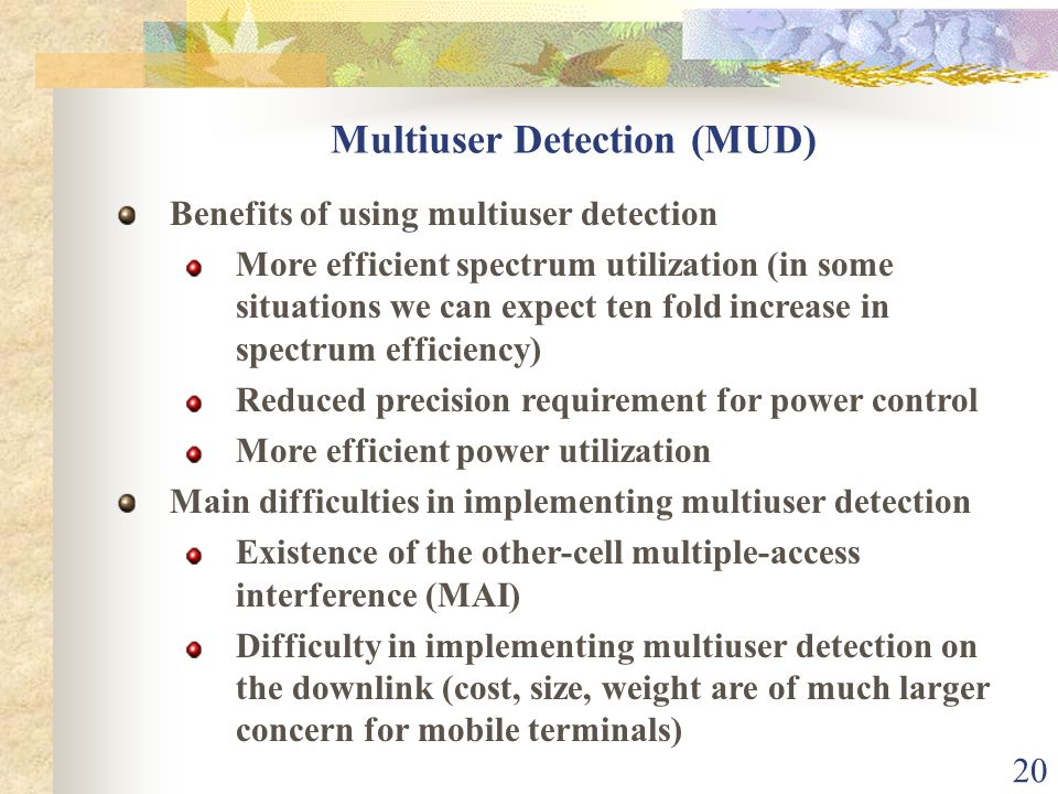 20 Multiuser Detection (MUD) Benefits of using multiuser detection More efficient spectrum utilization (in some situations we can expect ten fold incr