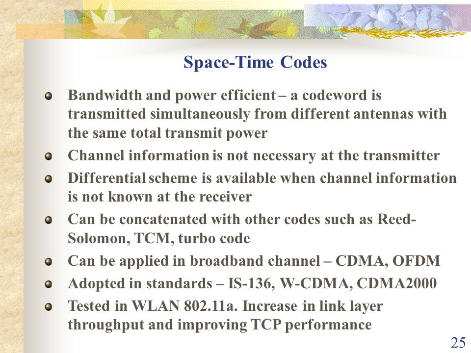25 Space-Time Codes Bandwidth and power efficient – a codeword is transmitted simultaneously from different antennas with the same total transmit powe