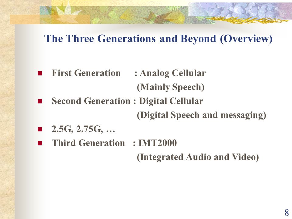 8 The Three Generations and Beyond (Overview) First Generation : Analog Cellular (Mainly Speech) Second Generation : Digital Cellular (Digital Speech