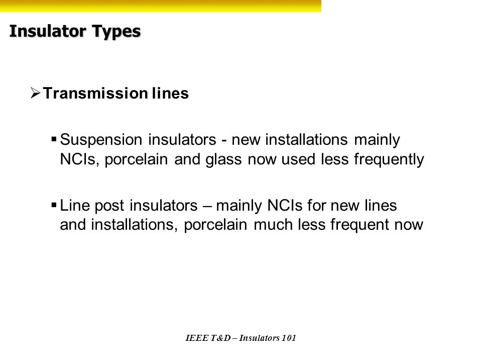 IEEE T&D – Insulators 101 Insulator Types Transmission lines Suspension insulators - new installations mainly NCIs, porcelain and glass now used less
